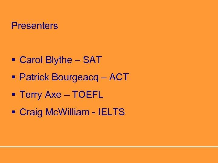 Presenters § Carol Blythe – SAT § Patrick Bourgeacq – ACT § Terry Axe