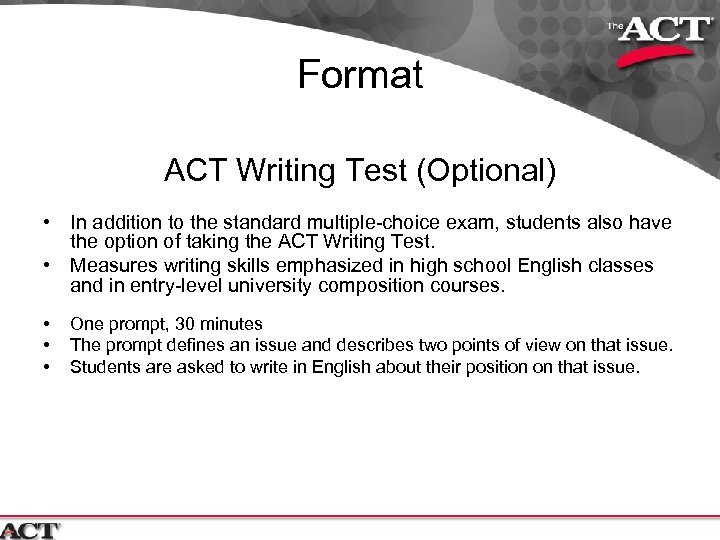 Format ACT Writing Test (Optional) • In addition to the standard multiple-choice exam, students