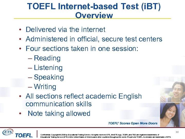 TOEFL Internet-based Test (i. BT) Overview • Delivered via the internet • Administered in