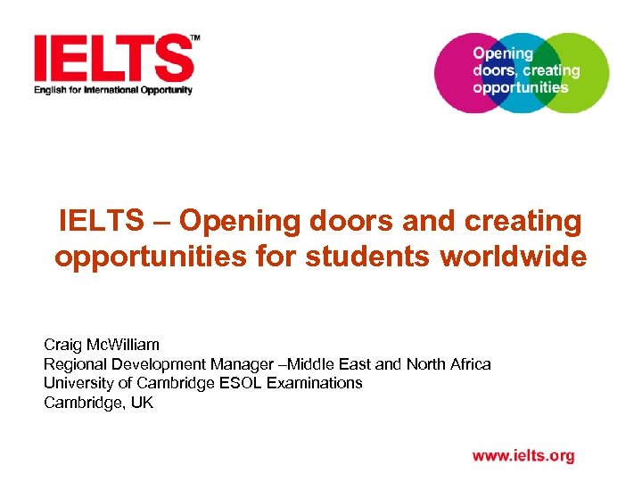 IELTS – Opening doors and creating opportunities for students worldwide Craig Mc. William Regional