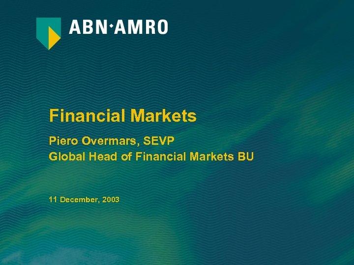 Financial Markets Piero Overmars, SEVP Global Head of Financial Markets BU 11 December, 2003