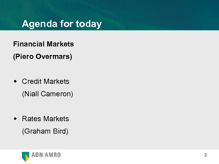 Agenda for today Financial Markets (Piero Overmars) w Credit Markets (Niall Cameron) w Rates