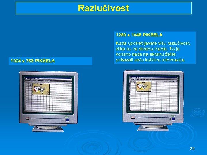 Razlučivost 1280 x 1048 PIKSELA 1024 x 768 PIKSELA Kada upotrebljavate višu razlučivost, slike