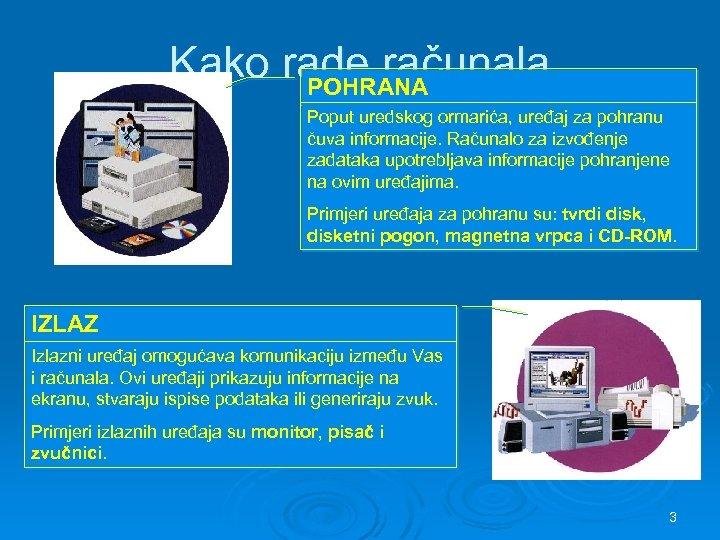 Kako rade računala POHRANA Poput uredskog ormarića, uređaj za pohranu čuva informacije. Računalo za