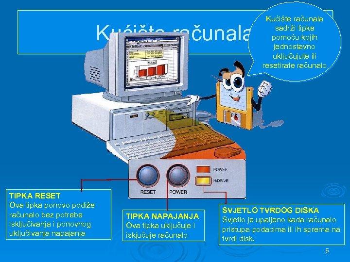 Kućište računala TIPKA RESET Ova tipka ponovo podiže računalo bez potrebe isključivanja i ponovnog