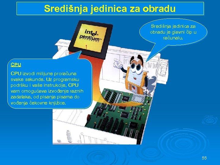 Središnja jedinica za obradu je glavni čip u računalu. CPU izvodi milijune proračuna svake