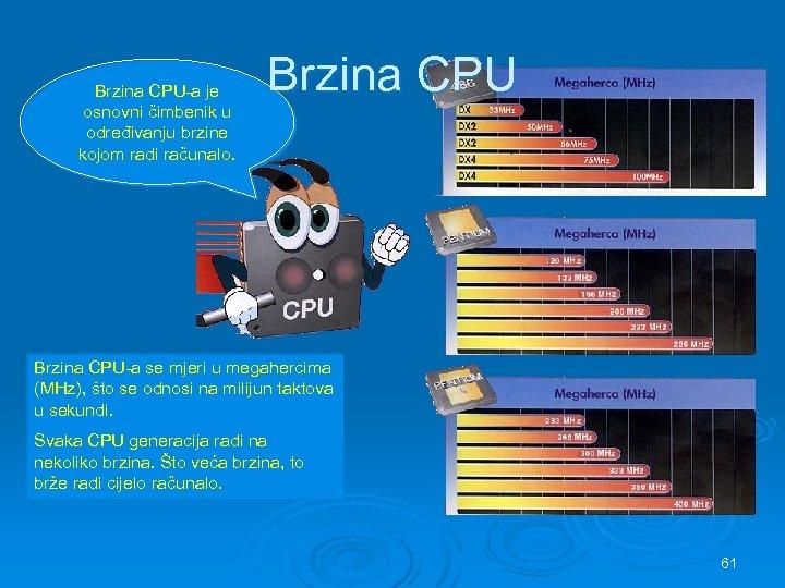 Brzina CPU-a je osnovni čimbenik u određivanju brzine kojom radi računalo. Brzina CPU-a se