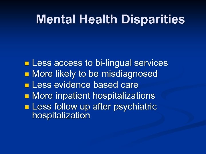 Mental Health Disparities Less access to bi-lingual services n More likely to be misdiagnosed