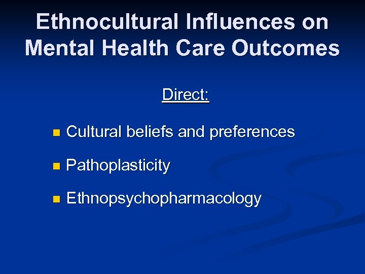 Ethnocultural Influences on Mental Health Care Outcomes Direct: n Cultural beliefs and preferences n