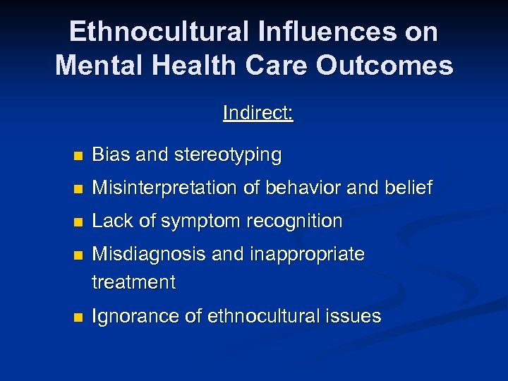 Ethnocultural Influences on Mental Health Care Outcomes Indirect: n Bias and stereotyping n Misinterpretation