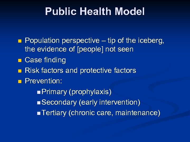 Public Health Model n n Population perspective – tip of the iceberg, the evidence