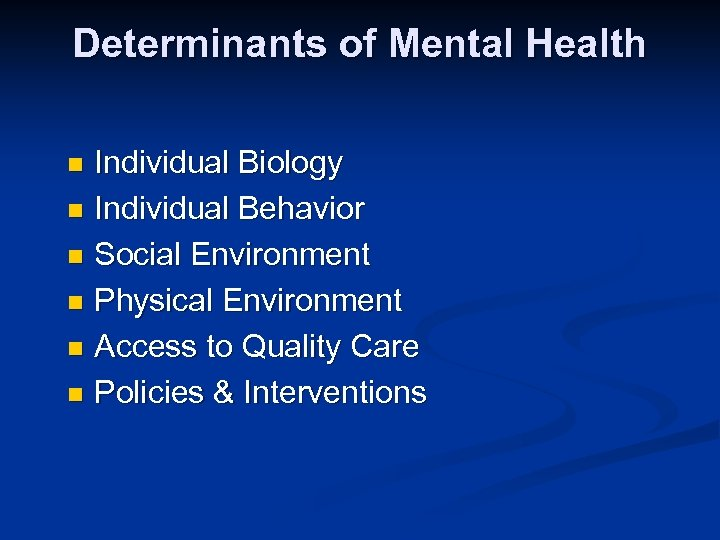 Determinants of Mental Health Individual Biology n Individual Behavior n Social Environment n Physical