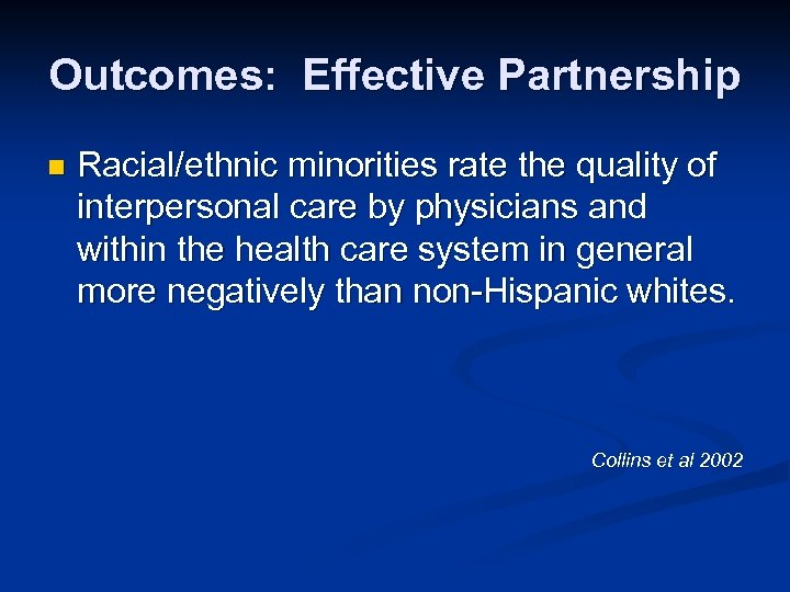 Outcomes: Effective Partnership n Racial/ethnic minorities rate the quality of interpersonal care by physicians
