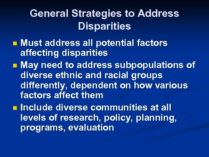 General Strategies to Address Disparities Must address all potential factors affecting disparities n May