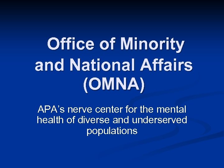 Office of Minority and National Affairs (OMNA) APA's nerve center for the mental health