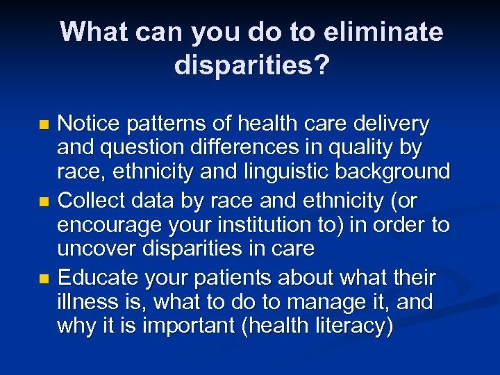 What can you do to eliminate disparities? Notice patterns of health care delivery and