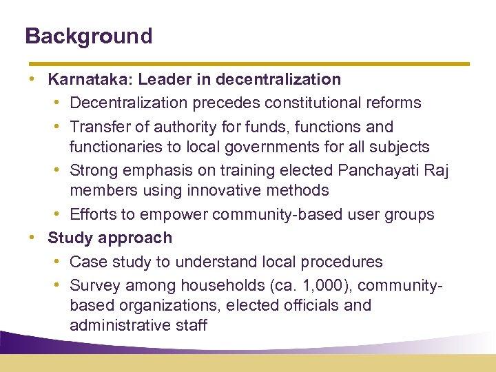Background • Karnataka: Leader in decentralization • Decentralization precedes constitutional reforms • Transfer of