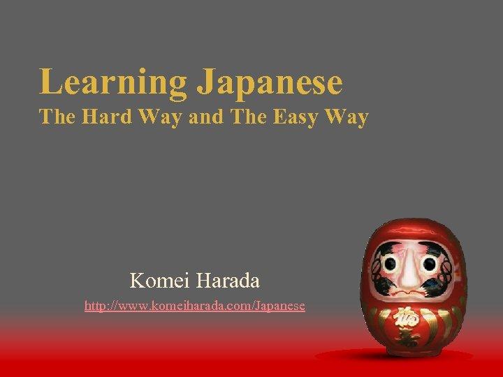 Learning Japanese The Hard Way and The Easy Way Komei Harada http: //www. komeiharada.