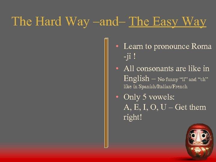 The Hard Way –and– The Easy Way • Learn to pronounce Roma -ji !