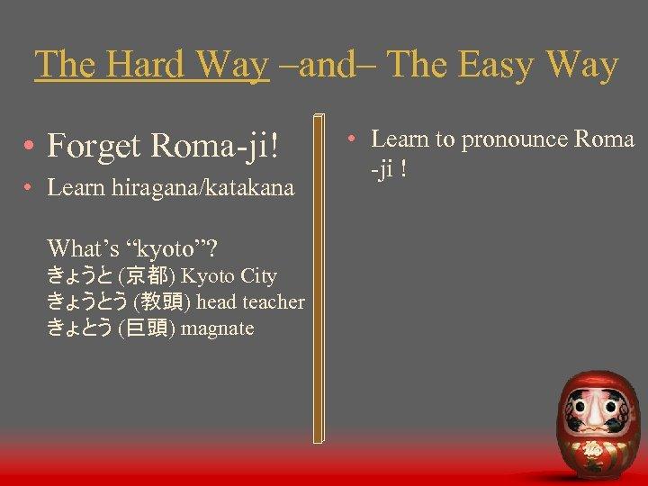 The Hard Way –and– The Easy Way • Forget Roma-ji! • Learn hiragana/katakana What's