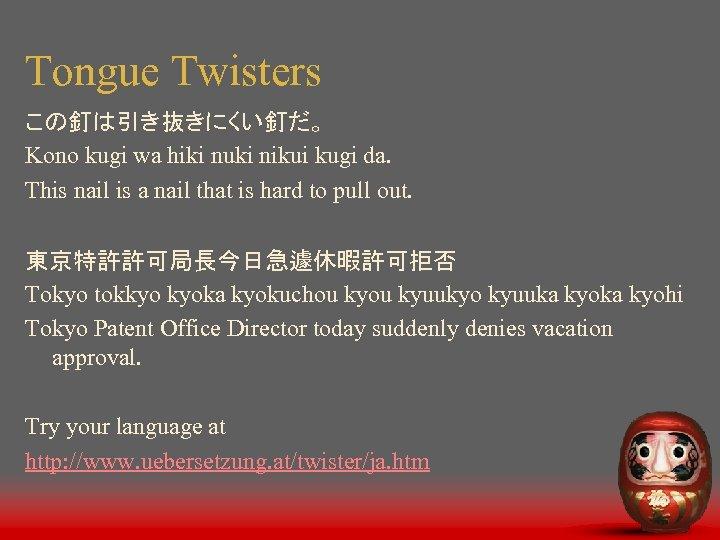 Tongue Twisters この釘は引き抜きにくい釘だ。 Kono kugi wa hiki nuki nikui kugi da. This nail is