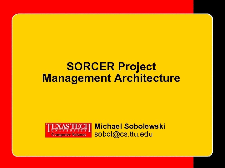 SORCER Project Management Architecture Michael Sobolewski sobol@cs. ttu. edu