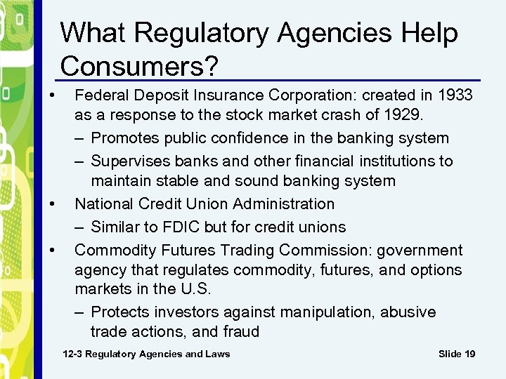 What Regulatory Agencies Help Consumers? • • • Federal Deposit Insurance Corporation: created in