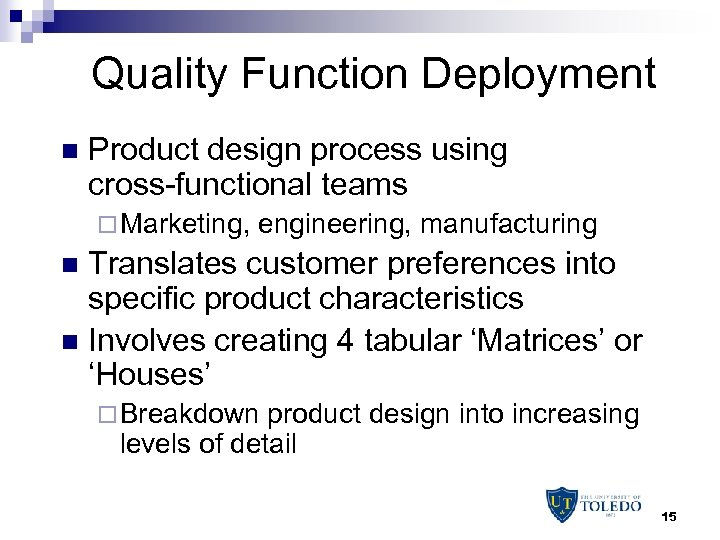 Quality Function Deployment n Product design process using cross-functional teams ¨ Marketing, engineering, manufacturing