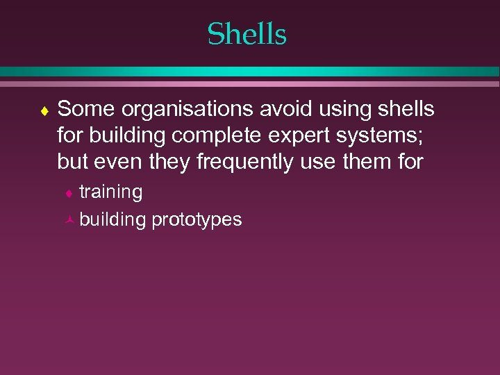 Shells ¨ Some organisations avoid using shells for building complete expert systems; but even