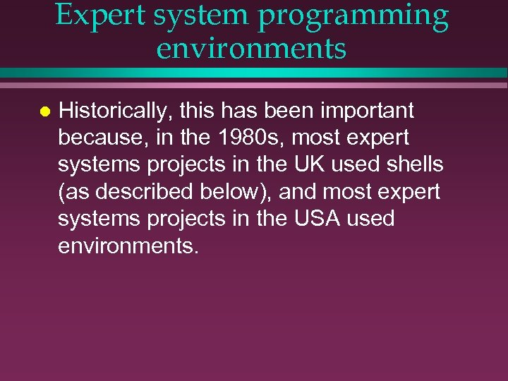 Expert system programming environments l Historically, this has been important because, in the 1980