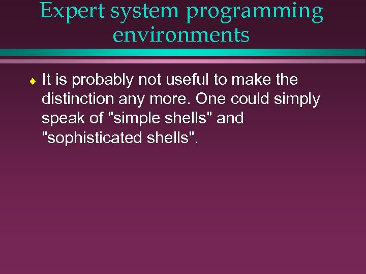 Expert system programming environments ¨ It is probably not useful to make the distinction