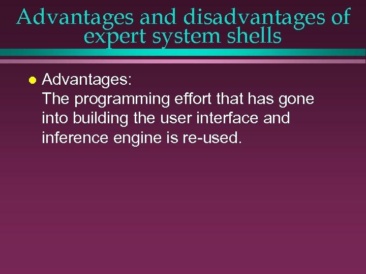 Advantages and disadvantages of expert system shells l Advantages: The programming effort that has