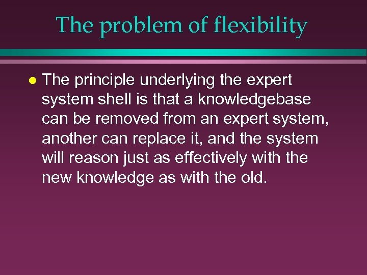 The problem of flexibility l The principle underlying the expert system shell is that
