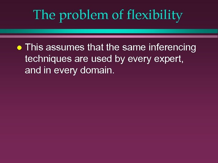 The problem of flexibility l This assumes that the same inferencing techniques are used