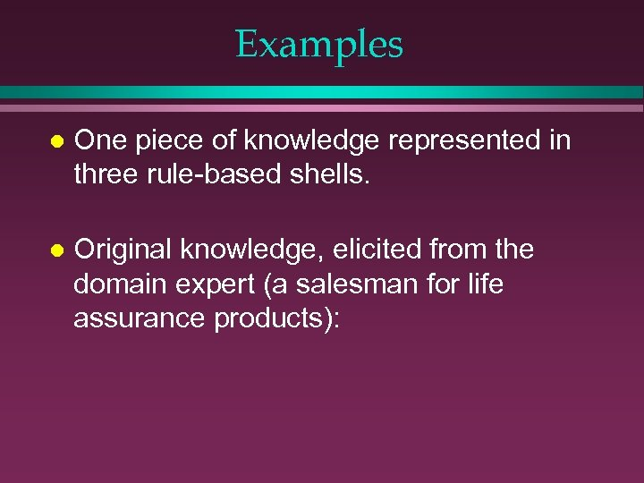 Examples l One piece of knowledge represented in three rule-based shells. l Original knowledge,