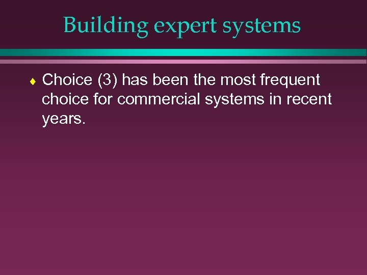 Building expert systems ¨ Choice (3) has been the most frequent choice for commercial