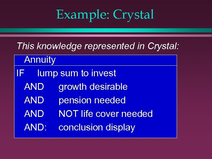 Example: Crystal This knowledge represented in Crystal: Annuity IF lump sum to invest AND