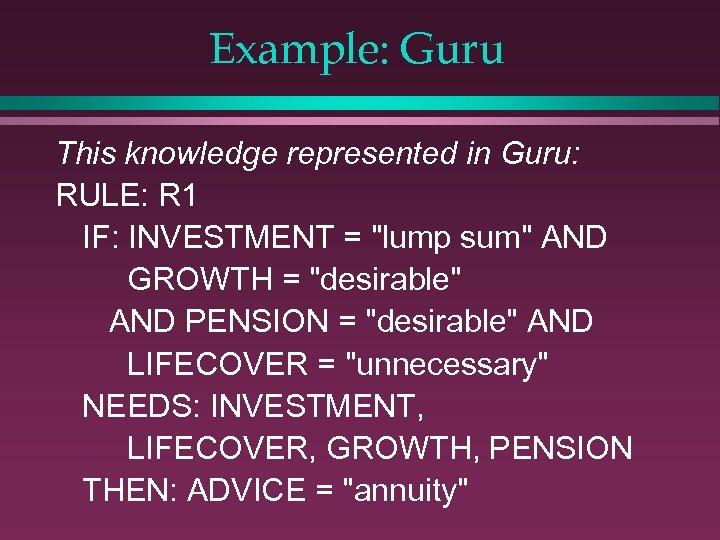 Example: Guru This knowledge represented in Guru: RULE: R 1 IF: INVESTMENT =