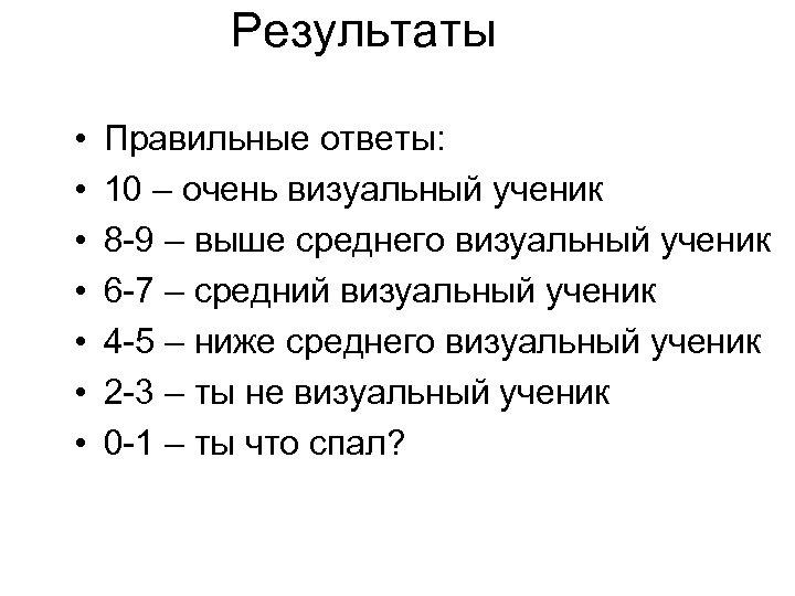 Результаты • • Правильные ответы: 10 – очень визуальный ученик 8 -9 – выше