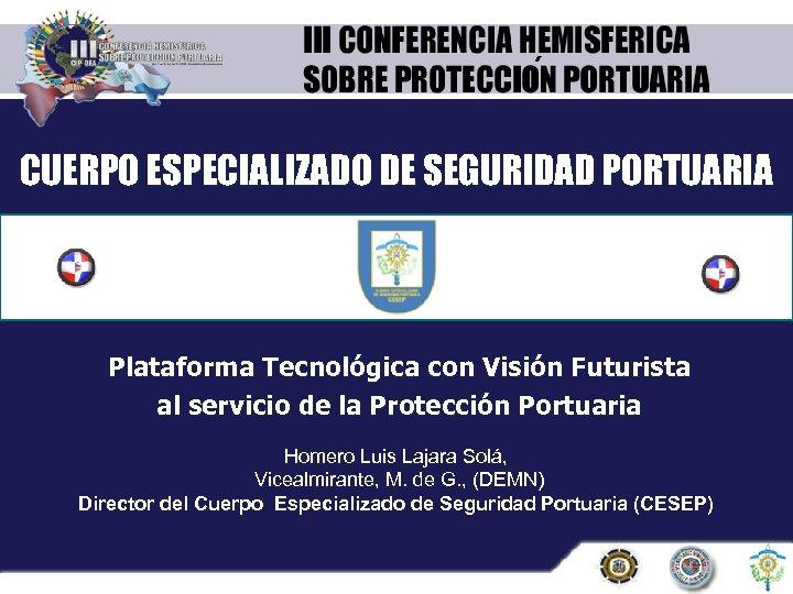 ´ CUERPO ESPECIALIZADO DE SEGURIDAD PORTUARIA Plataforma Tecnológica con Visión Futurista al servicio de