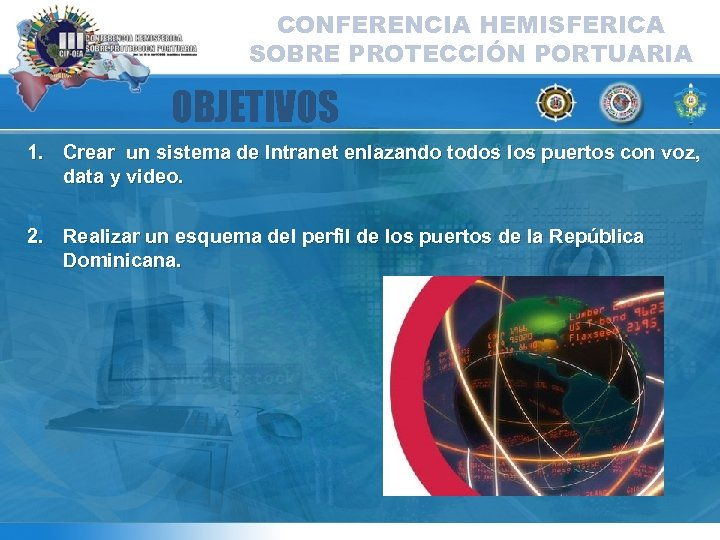 CONFERENCIA HEMISFERICA SOBRE PROTECCIÓN PORTUARIA OBJETIVOS 1. Crear un sistema de Intranet enlazando todos