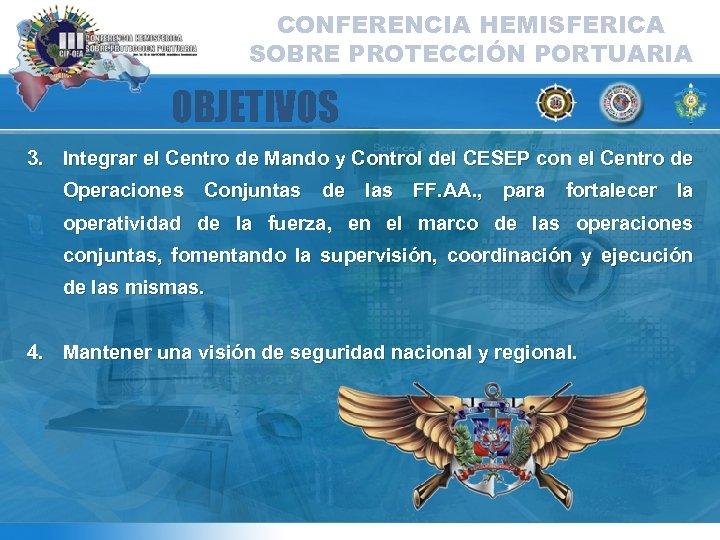 CONFERENCIA HEMISFERICA SOBRE PROTECCIÓN PORTUARIA OBJETIVOS 3. Integrar el Centro de Mando y Control