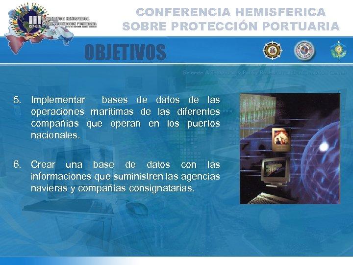 CONFERENCIA HEMISFERICA SOBRE PROTECCIÓN PORTUARIA OBJETIVOS 5. Implementar bases de datos de las operaciones