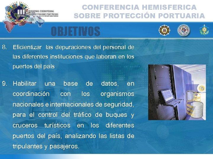 CONFERENCIA HEMISFERICA SOBRE PROTECCIÓN PORTUARIA OBJETIVOS 8. Eficientizar las depuraciones del personal de las