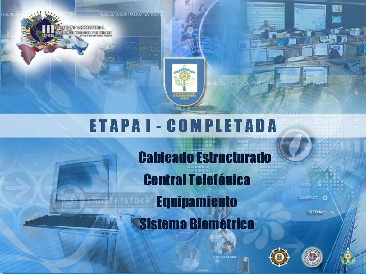 ETAPA I - COMPLETADA Cableado Estructurado Central Telefónica Equipamiento Sistema Biométrico