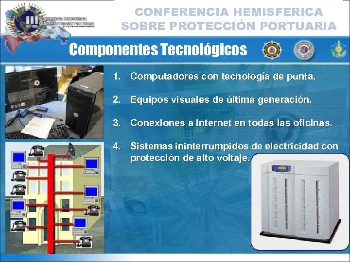 CONFERENCIA HEMISFERICA SOBRE PROTECCIÓN PORTUARIA Componentes Tecnológicos 1. Computadores con tecnología de punta. 2.