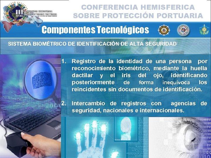 CONFERENCIA HEMISFERICA SOBRE PROTECCIÓN PORTUARIA Componentes Tecnológicos SISTEMA BIOMÉTRICO DE IDENTIFICACIÓN DE ALTA SEGURIDAD