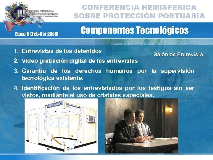 CONFERENCIA HEMISFERICA SOBRE PROTECCIÓN PORTUARIA Etapa II (Feb-Abr 2008) Componentes Tecnológicos 1. Entrevistas de