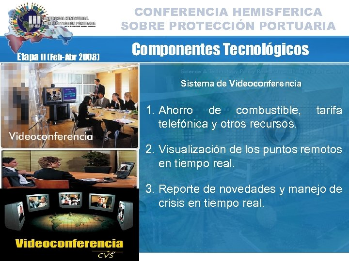 CONFERENCIA HEMISFERICA SOBRE PROTECCIÓN PORTUARIA Etapa II (Feb-Abr 2008) Componentes Tecnológicos Sistema de Videoconferencia