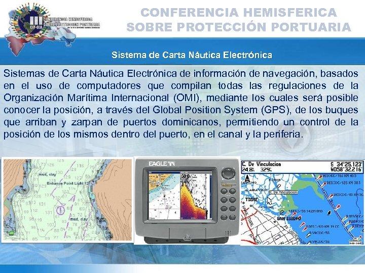 CONFERENCIA HEMISFERICA SOBRE PROTECCIÓN PORTUARIA Sistema de Carta Náutica Electrónica Sistemas de Carta Náutica